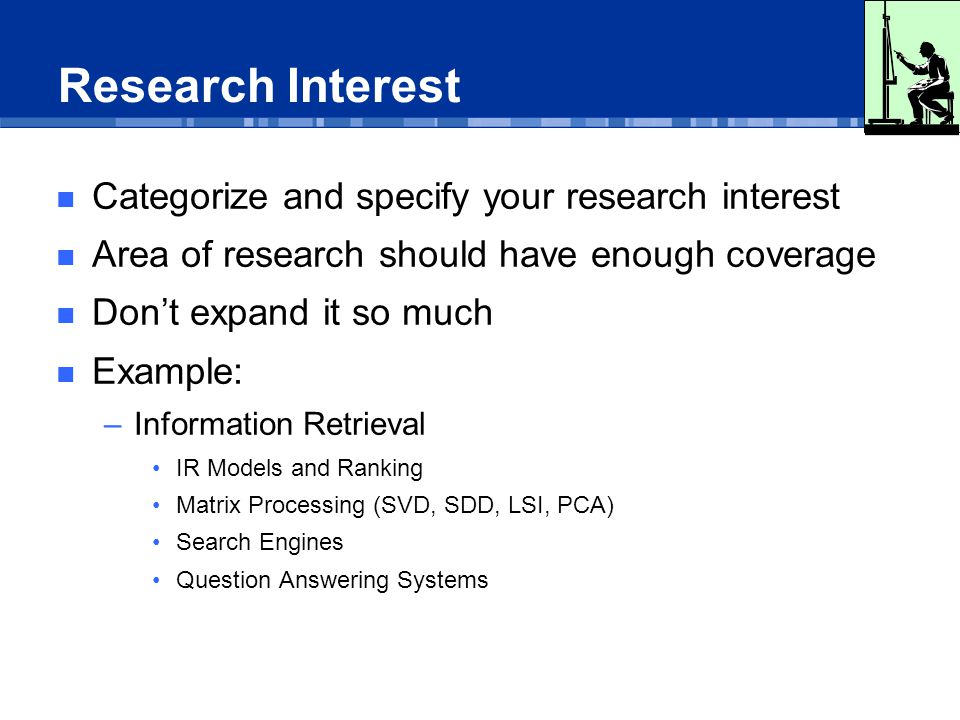 Research Interest Categorize and specify your research interest Area of research should have enough coverage Don't expand it so much Example: –Information Retrieval IR Models and Ranking Matrix Processing (SVD, SDD, LSI, PCA) Search Engines Question Answering Systems