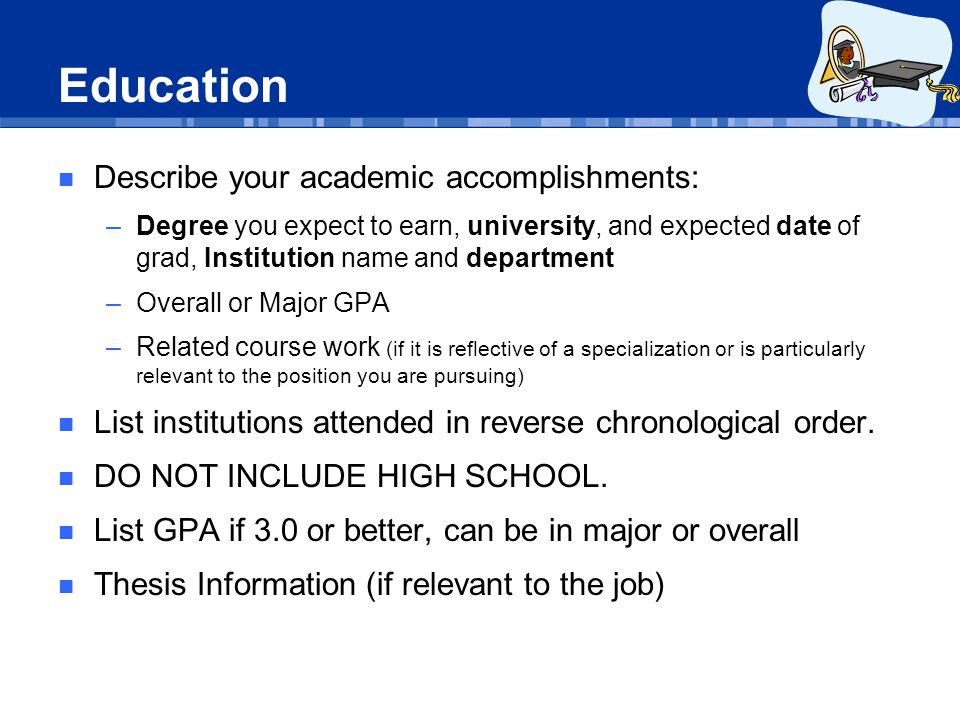 Education Describe your academic accomplishments: –Degree you expect to earn, university, and expected date of grad, Institution name and department –Overall or Major GPA –Related course work (if it is reflective of a specialization or is particularly relevant to the position you are pursuing) List institutions attended in reverse chronological order.