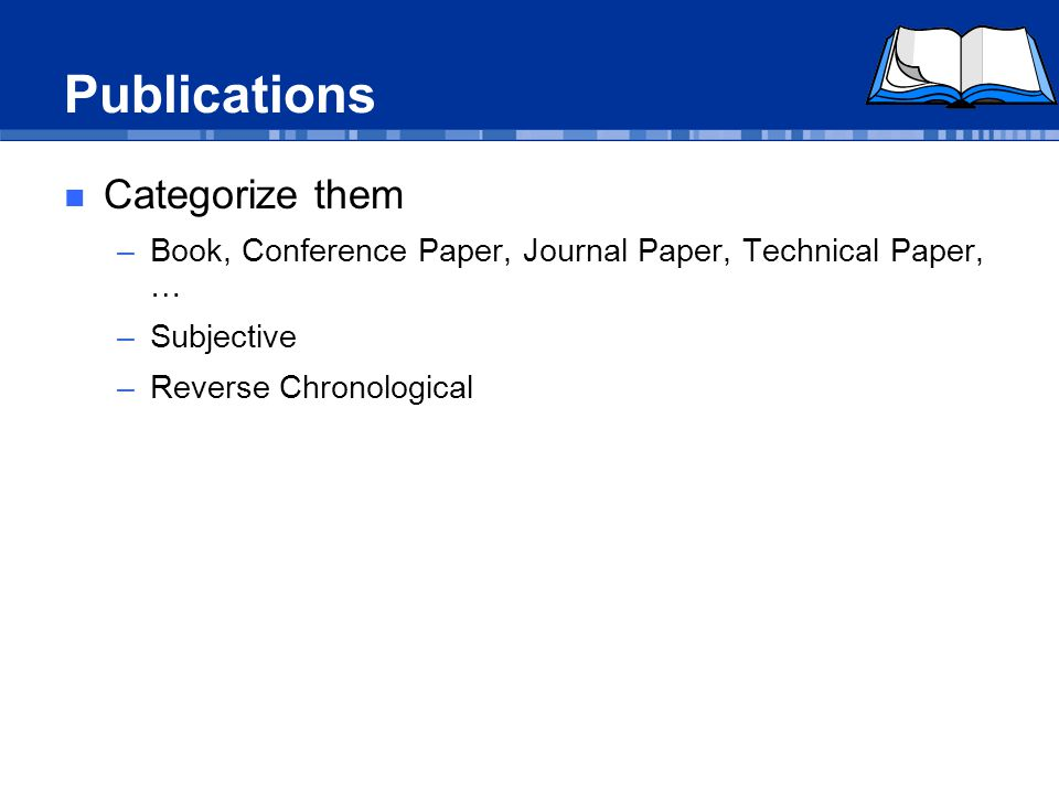 Publications Categorize them –Book, Conference Paper, Journal Paper, Technical Paper, … –Subjective –Reverse Chronological