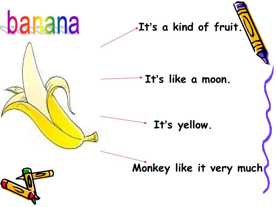 It ' s a kind of fruit. It ' s yellow. It ' s like a moon. Monkey like it very much