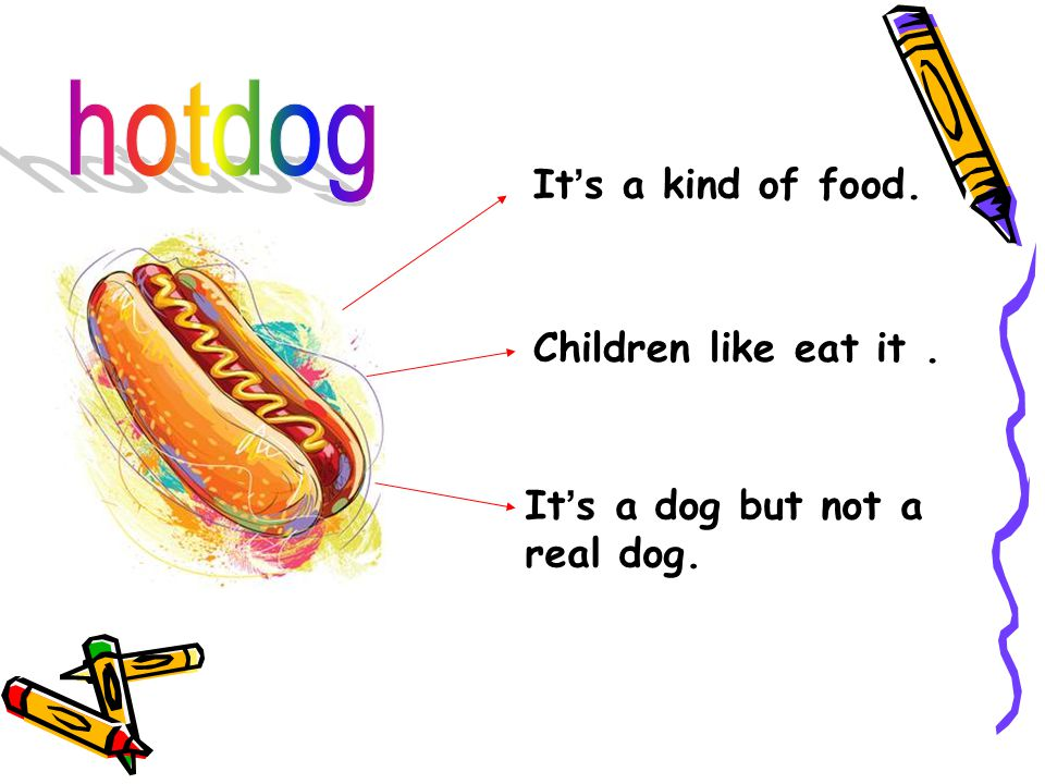 It ' s a kind of food. Children like eat it. It ' s a dog but not a real dog.