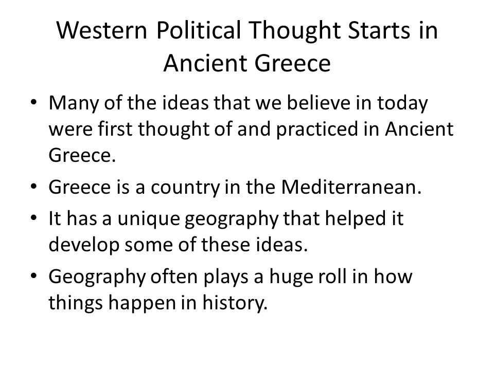 Western Political Thought Starts in Ancient Greece Many of the ideas that we believe in today were first thought of and practiced in Ancient Greece. G