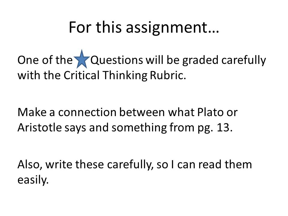 For this assignment… One of the Questions will be graded carefully with the Critical Thinking Rubric. Make a connection between what Plato or Aristotl