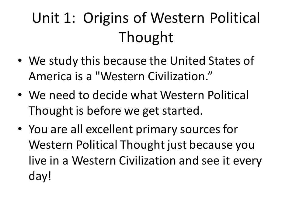 Unit 1: Origins of Western Political Thought We study this because the United States of America is a