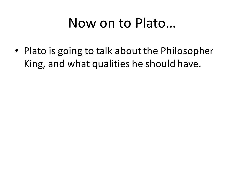 Now on to Plato… Plato is going to talk about the Philosopher King, and what qualities he should have.