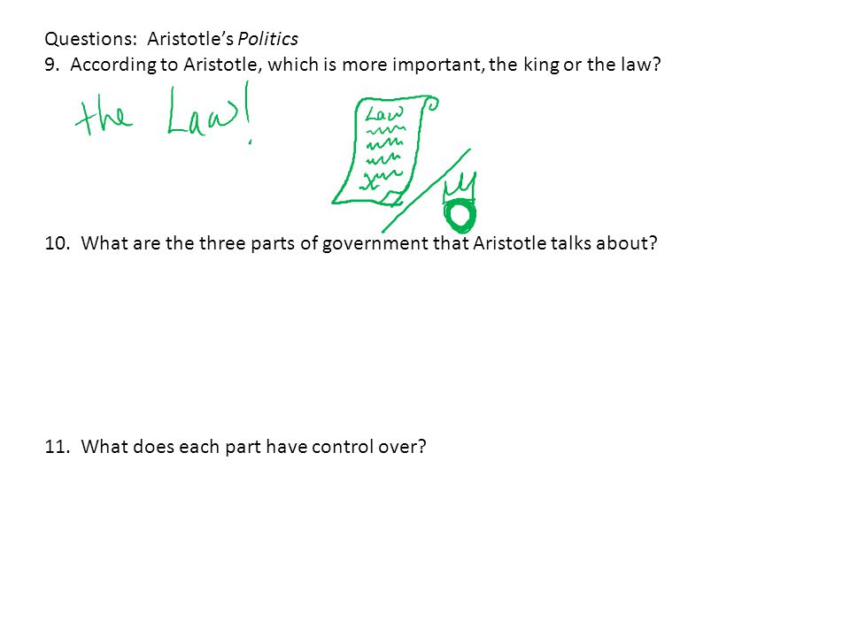 Questions: Aristotle's Politics 9. According to Aristotle, which is more important, the king or the law? 10. What are the three parts of government th