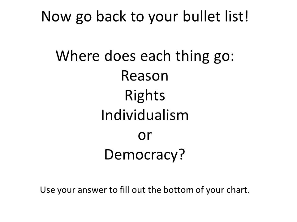 Now go back to your bullet list! Where does each thing go: Reason Rights Individualism or Democracy? Use your answer to fill out the bottom of your ch