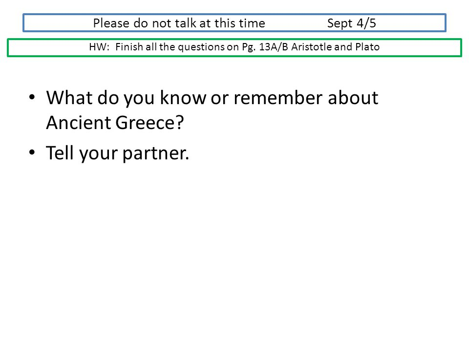 Please do not talk at this time Sept 4/5 What do you know or remember about Ancient Greece? Tell your partner. HW: Finish all the questions on Pg. 13A
