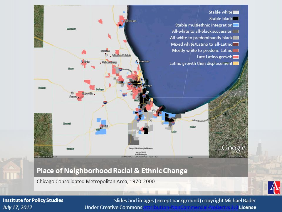 Slides and images (except background) copyright Michael Bader Under Creative Commons Attribution-NonCommercial-NoDerivs 3.0 LicenseAttribution-NonCommercial-NoDerivs 3.0 Place of Neighborhood Racial & Ethnic Change Chicago Consolidated Metropolitan Area, 1970-2000 July 17, 2012 Institute for Policy Studies Stable white Stable black Stable multiethnic integration All-white to all-black succession All-white to predominantly black Mixed white/Latino to all-Latino Mostly white to predom.