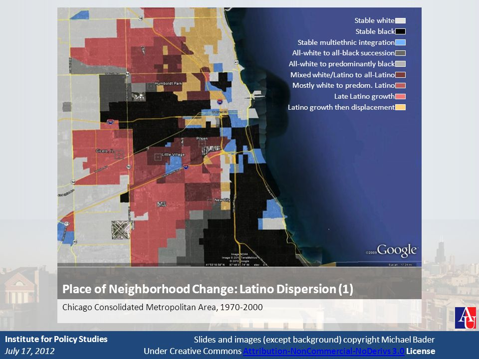 Slides and images (except background) copyright Michael Bader Under Creative Commons Attribution-NonCommercial-NoDerivs 3.0 LicenseAttribution-NonCommercial-NoDerivs 3.0 Place of Neighborhood Change: Latino Dispersion (1) Chicago Consolidated Metropolitan Area, 1970-2000 July 17, 2012 Institute for Policy Studies Stable white Stable black Stable multiethnic integration All-white to all-black succession All-white to predominantly black Mixed white/Latino to all-Latino Mostly white to predom.