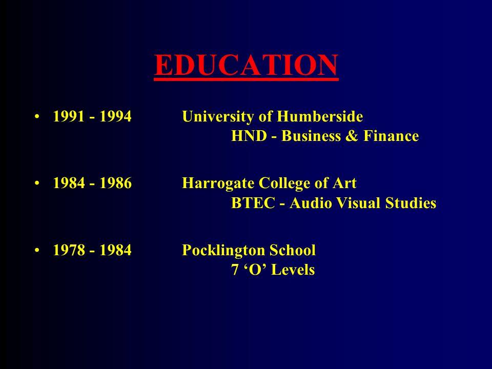 EDUCATION 1991 - 1994 University of Humberside HND - Business & Finance 1984 - 1986Harrogate College of Art BTEC - Audio Visual Studies 1978 - 1984Pocklington School 7 'O' Levels