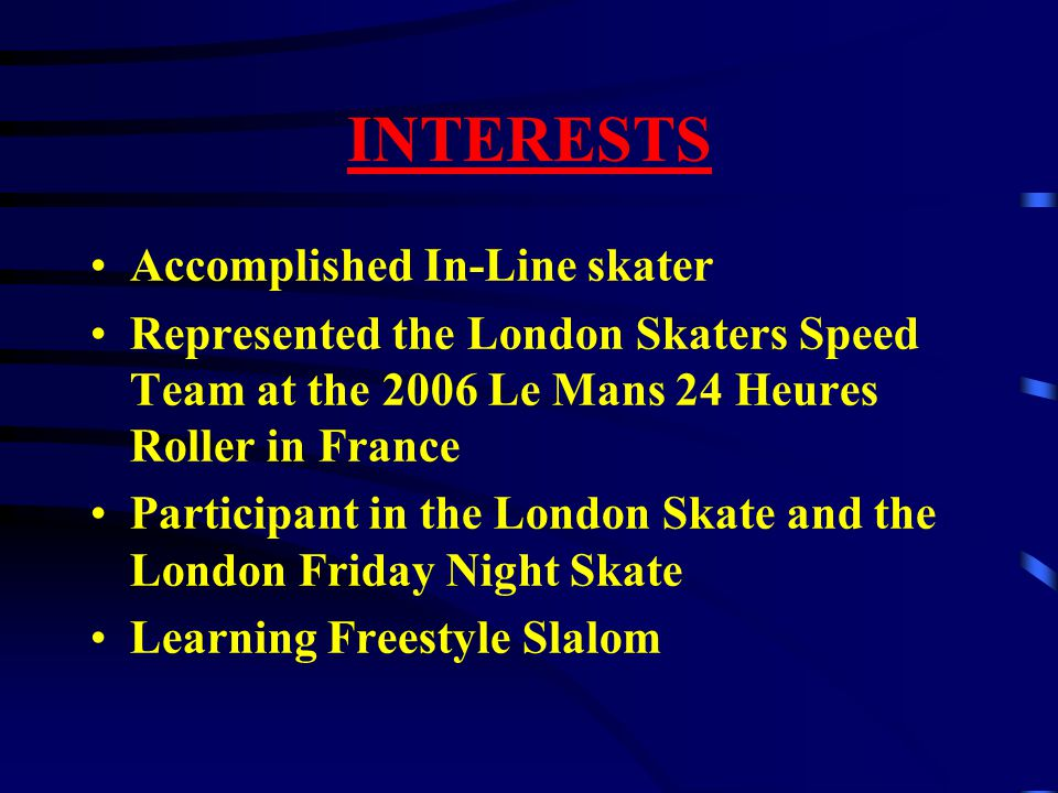 INTERESTS Accomplished In-Line skater Represented the London Skaters Speed Team at the 2006 Le Mans 24 Heures Roller in France Participant in the Lond