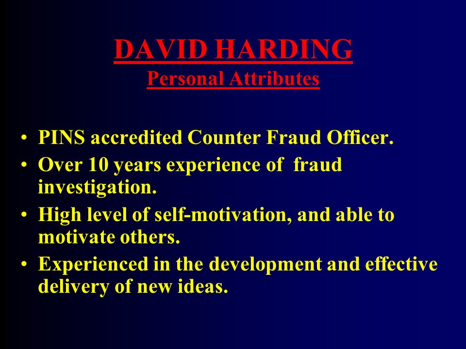 DAVID HARDING Personal Attributes PINS accredited Counter Fraud Officer. Over 10 years experience of fraud investigation. High level of self-motivatio