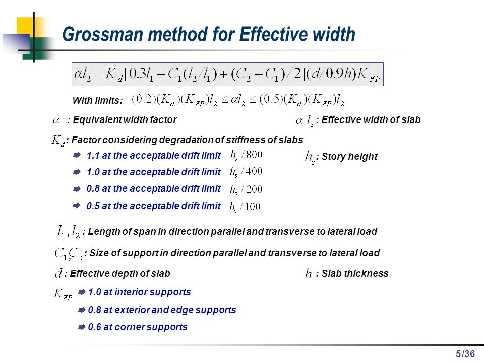 /36 Conclusions Equivalent Frame Method Consider stiffness degradation in the slab Can be applied only to flat slab structures with a regular plan Cannot provide stress distribution in the slab reasonably Need to calculate equivalent mass for the dynamic analysis Troublesome calculation of effective width with the change of column size Finite Element Method using super elements Consider stiffness reduction in the slab by reduced modulus of elasticity Can analyze flat slab structure with irregular plan and openings in the slab Can provide stress distribution in the slab with accuracy Reduced number of DOF`s  Saving in computational time and memory 36