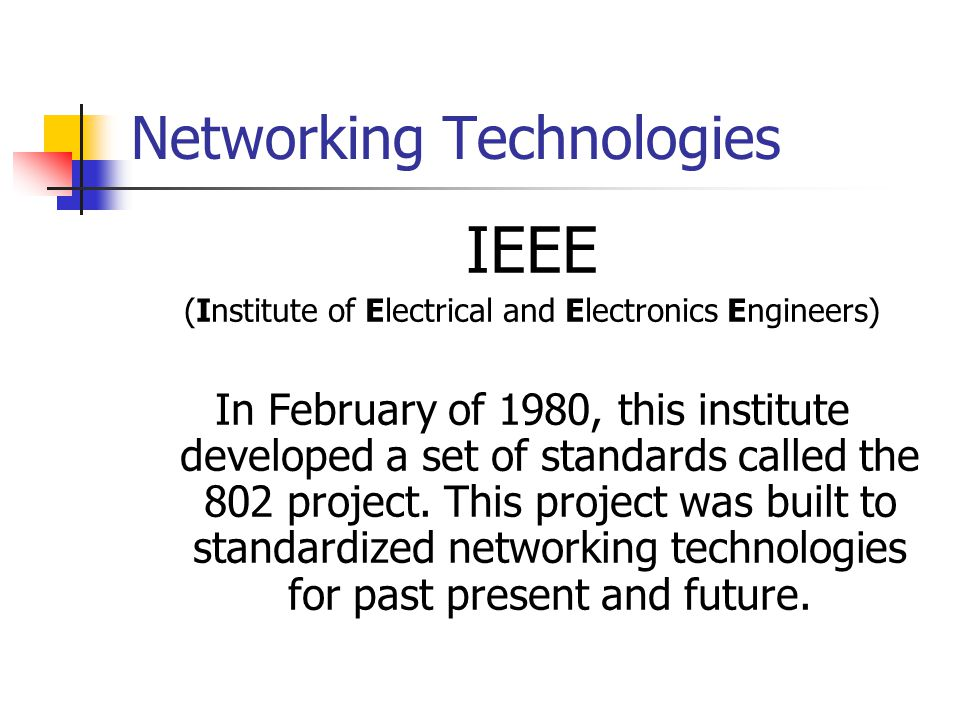 Networking Technologies IEEE (Institute of Electrical and Electronics Engineers) In February of 1980, this institute developed a set of standards call