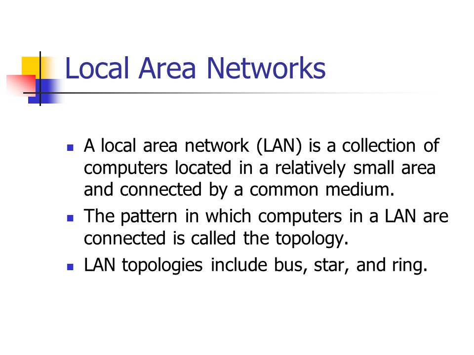 Local Area Networks A local area network (LAN) is a collection of computers located in a relatively small area and connected by a common medium. The p