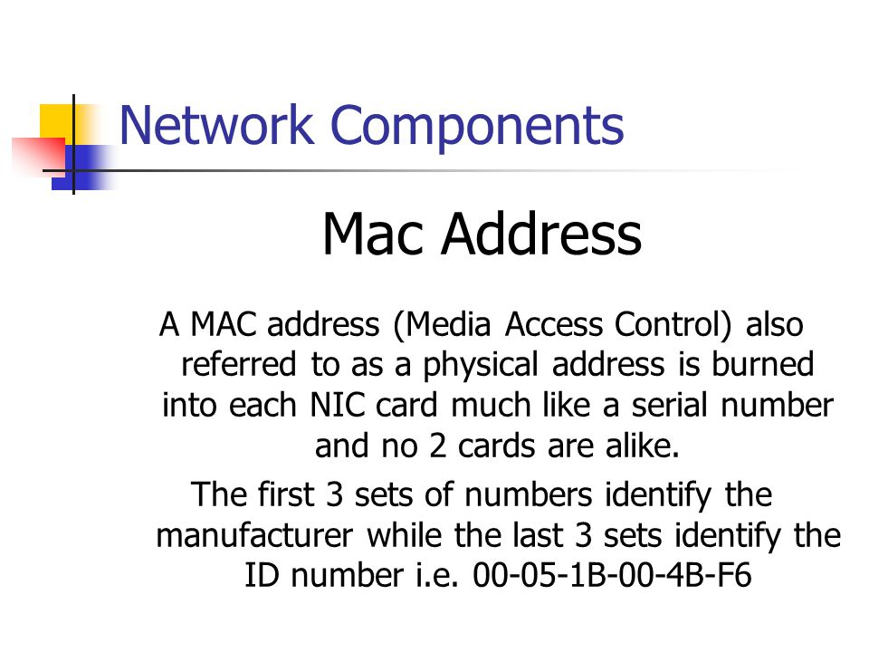 Network Components Mac Address A MAC address (Media Access Control) also referred to as a physical address is burned into each NIC card much like a se