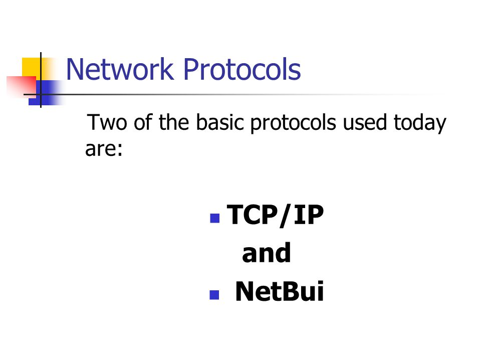 Network Protocols Two of the basic protocols used today are: TCP/IP and NetBui