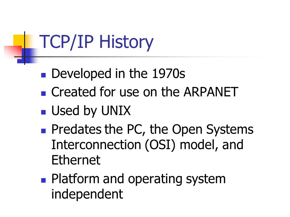 TCP/IP History Developed in the 1970s Created for use on the ARPANET Used by UNIX Predates the PC, the Open Systems Interconnection (OSI) model, and E