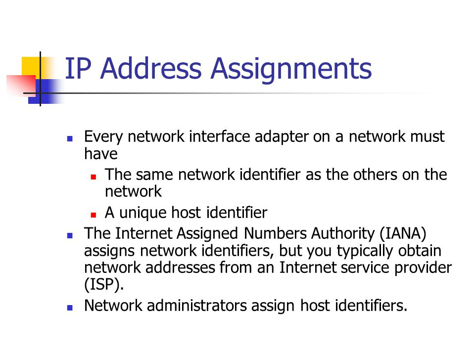 IP Address Assignments Every network interface adapter on a network must have The same network identifier as the others on the network A unique host i