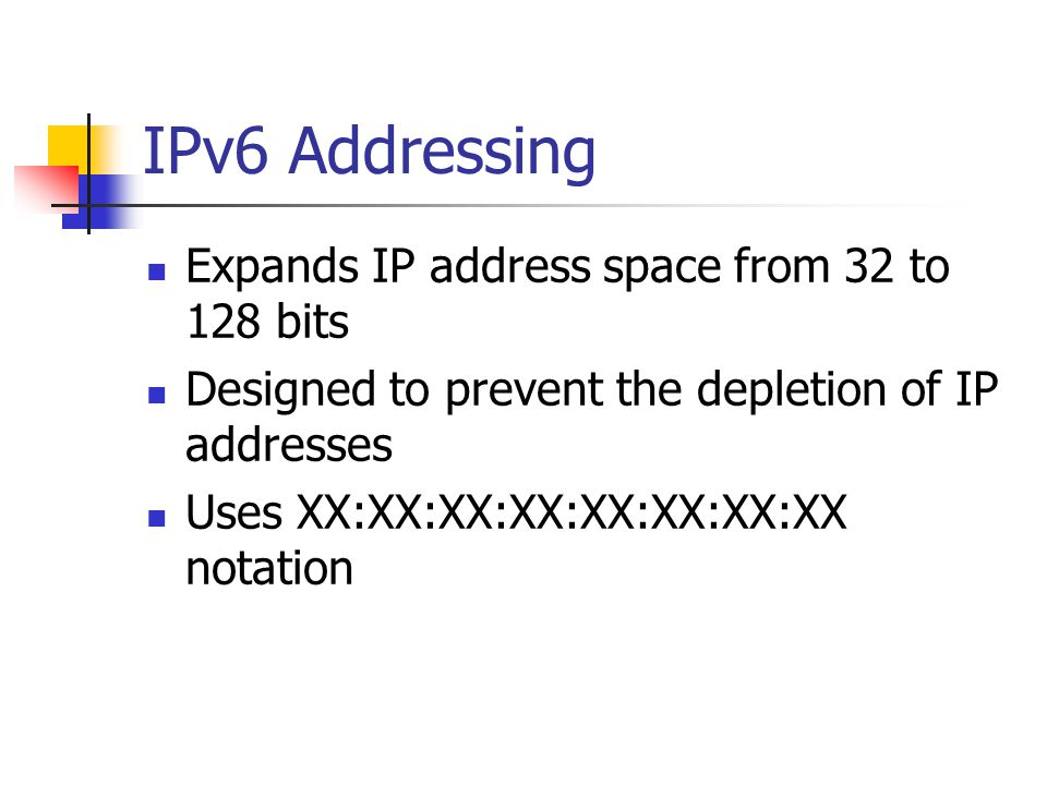 IPv6 Addressing Expands IP address space from 32 to 128 bits Designed to prevent the depletion of IP addresses Uses XX:XX:XX:XX:XX:XX:XX:XX notation