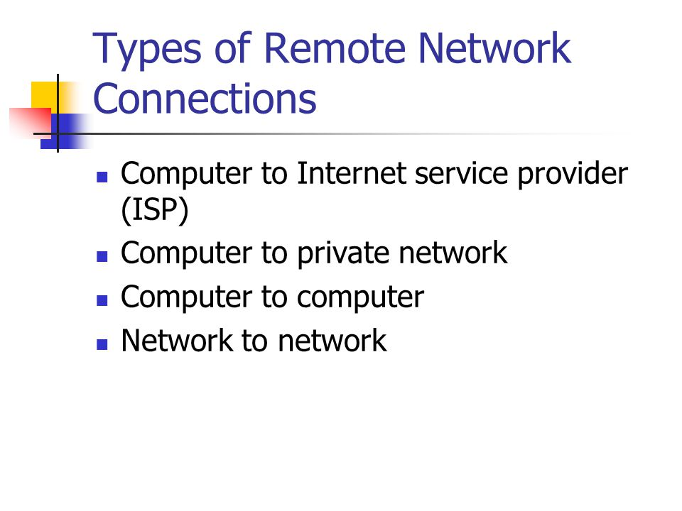 Types of Remote Network Connections Computer to Internet service provider (ISP) Computer to private network Computer to computer Network to network