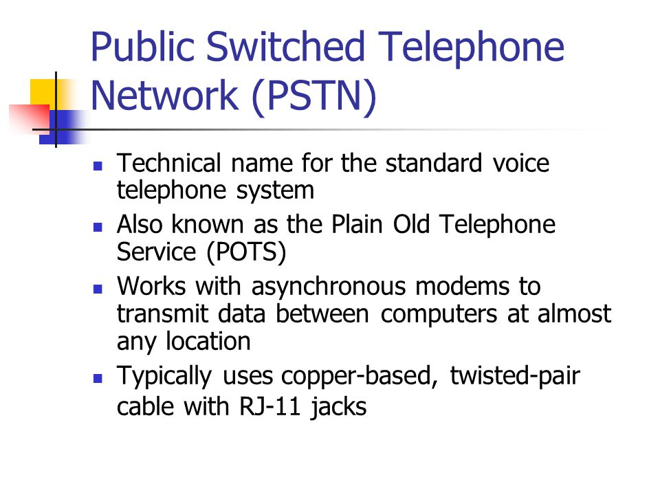 Public Switched Telephone Network (PSTN) Technical name for the standard voice telephone system Also known as the Plain Old Telephone Service (POTS) W