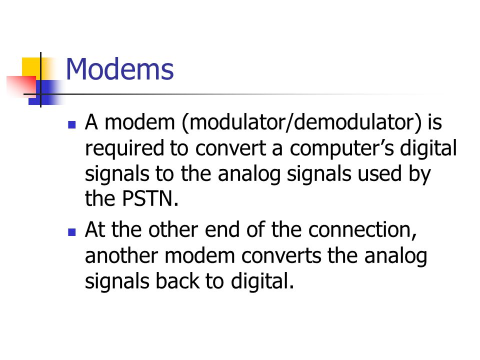 Modems A modem (modulator/demodulator) is required to convert a computer's digital signals to the analog signals used by the PSTN. At the other end of
