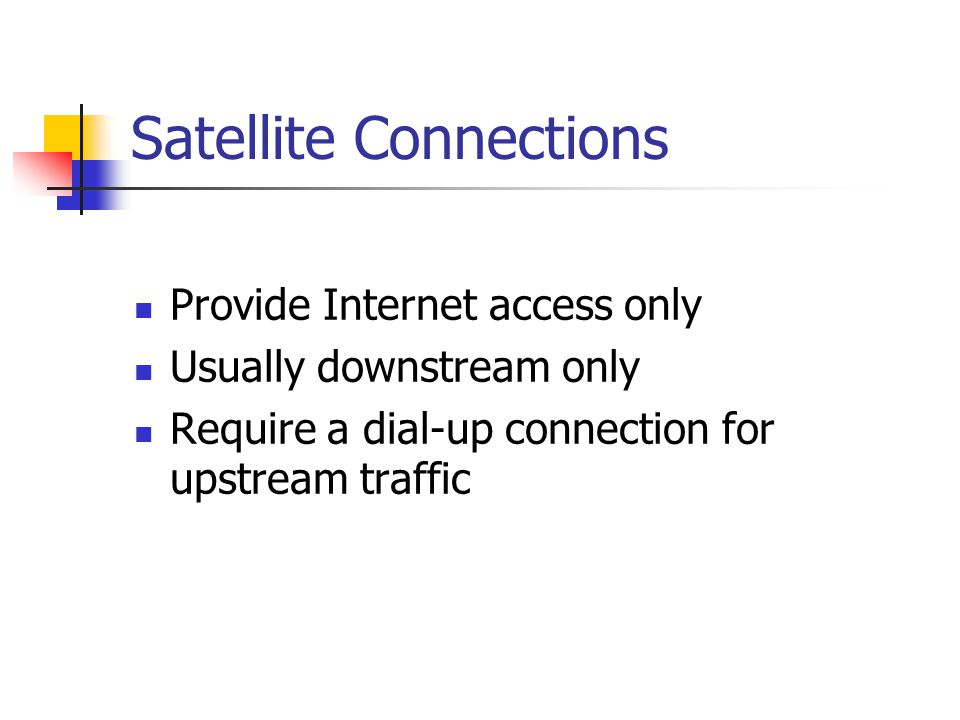 Satellite Connections Provide Internet access only Usually downstream only Require a dial-up connection for upstream traffic