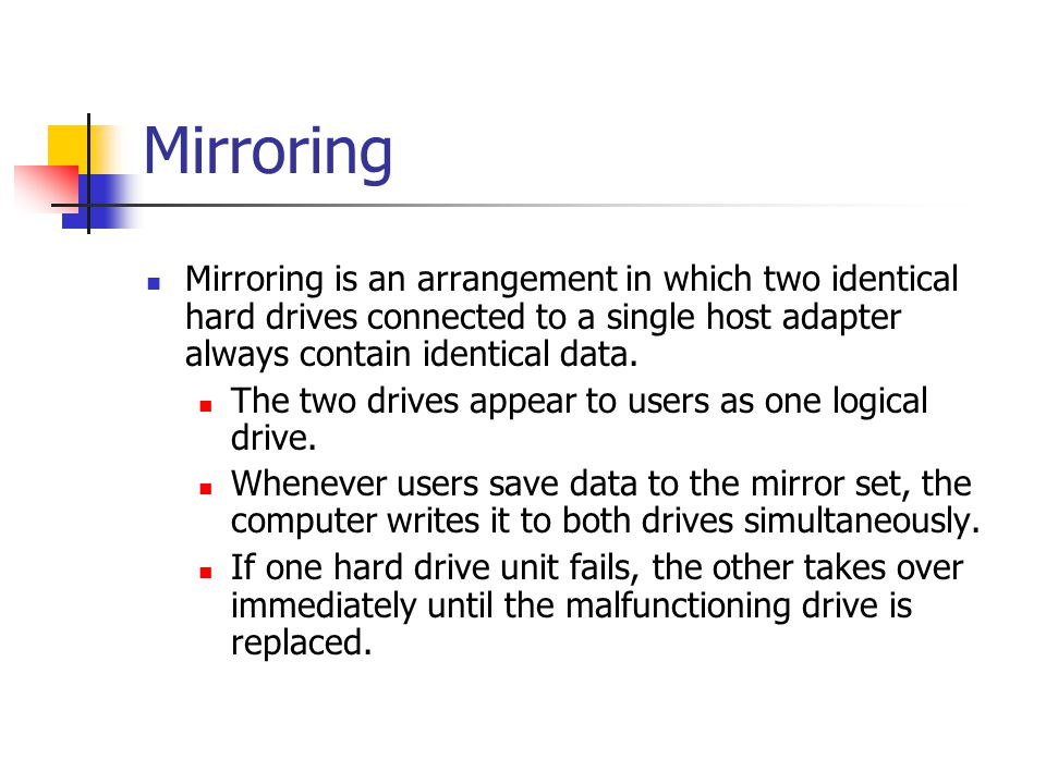 Mirroring Mirroring is an arrangement in which two identical hard drives connected to a single host adapter always contain identical data. The two dri