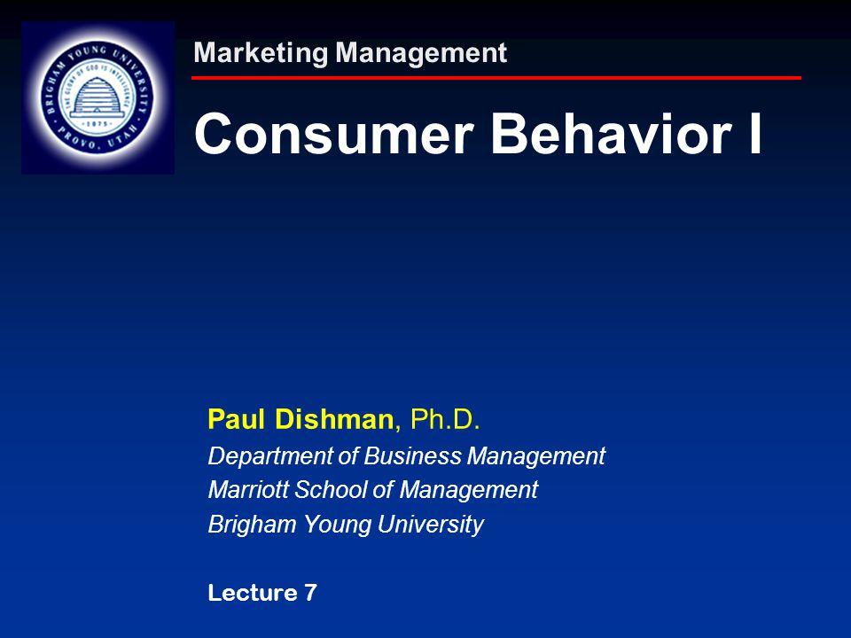 Marketing Management Consumer Behavior I Paul Dishman, Ph.D. Department of Business Management Marriott School of Management Brigham Young University