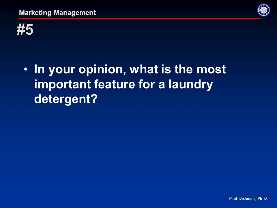 Paul Dishman, Ph.D. Marketing Management In your opinion, what is the most important feature for a laundry detergent? #5