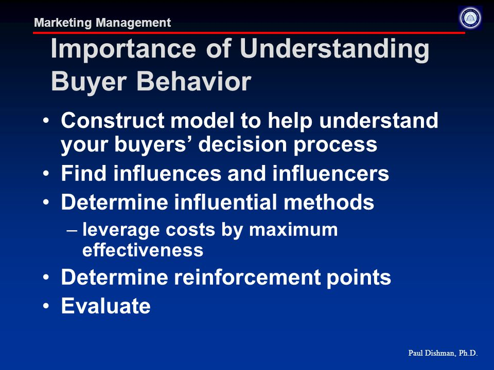 Paul Dishman, Ph.D. Marketing Management Importance of Understanding Buyer Behavior Construct model to help understand your buyers' decision process F