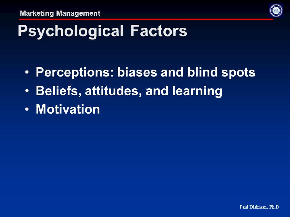 Paul Dishman, Ph.D. Marketing Management Psychological Factors Perceptions: biases and blind spots Beliefs, attitudes, and learning Motivation
