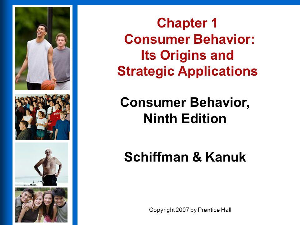 Consumer Behavior, Ninth Edition Schiffman & Kanuk Copyright 2007 by Prentice Hall Chapter 1 Consumer Behavior: Its Origins and Strategic Applications