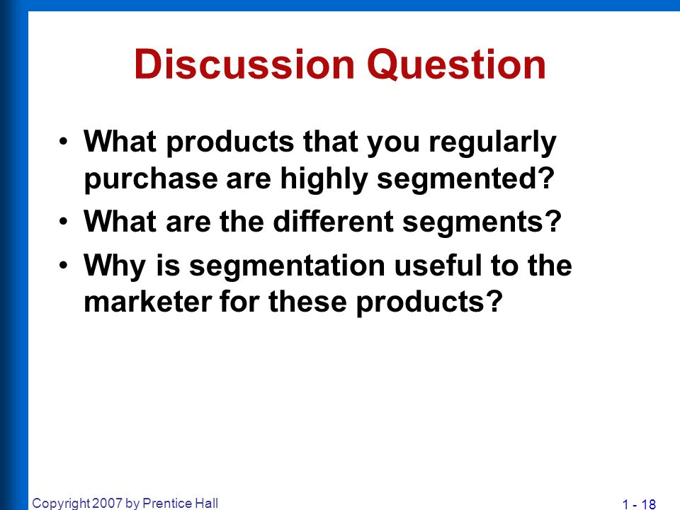 1 - 18 Copyright 2007 by Prentice Hall Discussion Question What products that you regularly purchase are highly segmented? What are the different segm