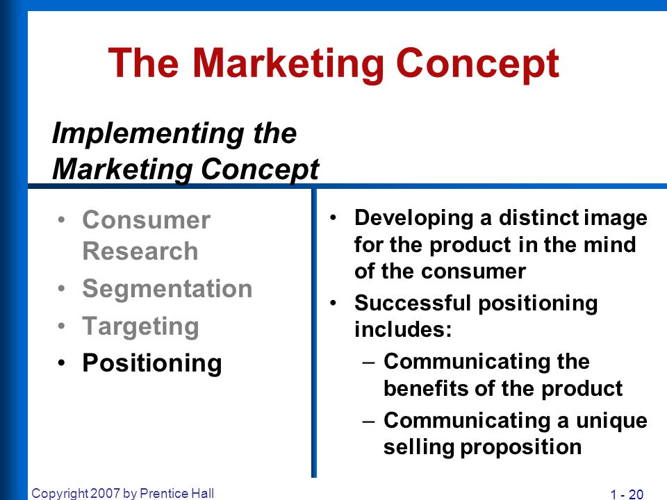 1 - 20 Copyright 2007 by Prentice Hall The Marketing Concept Consumer Research Segmentation Targeting Positioning Developing a distinct image for the