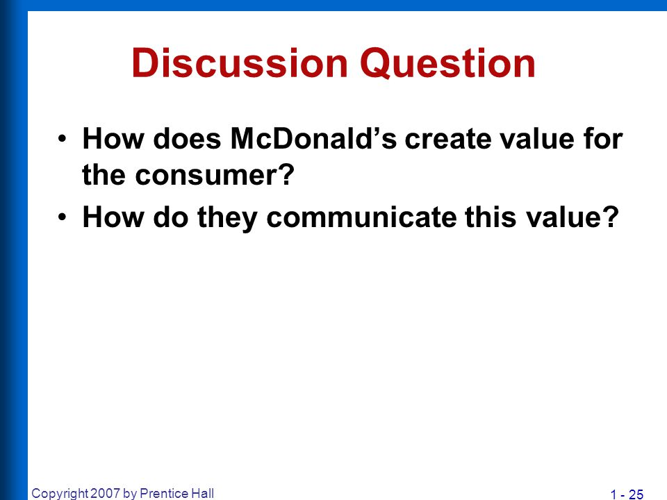1 - 25 Copyright 2007 by Prentice Hall Discussion Question How does McDonald's create value for the consumer? How do they communicate this value?