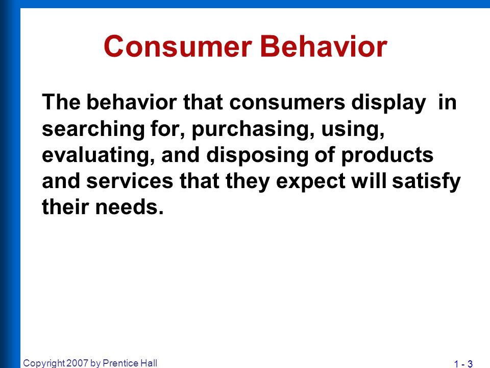 1 - 3 Copyright 2007 by Prentice Hall Consumer Behavior The behavior that consumers display in searching for, purchasing, using, evaluating, and dispo