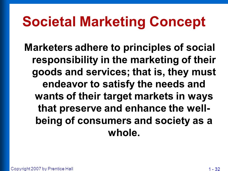 1 - 32 Copyright 2007 by Prentice Hall Societal Marketing Concept Marketers adhere to principles of social responsibility in the marketing of their go