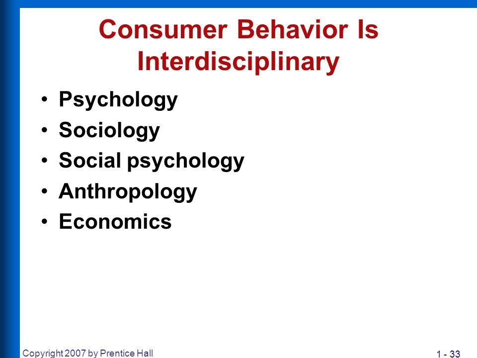 1 - 33 Copyright 2007 by Prentice Hall Consumer Behavior Is Interdisciplinary Psychology Sociology Social psychology Anthropology Economics
