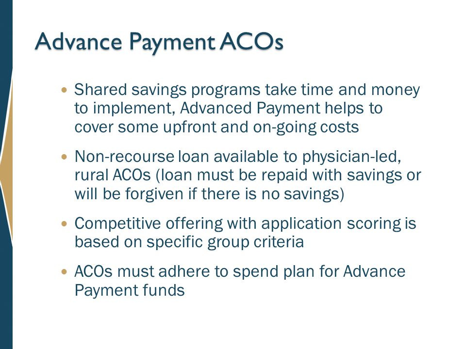 Advance Payment ACOs Shared savings programs take time and money to implement, Advanced Payment helps to cover some upfront and on-going costs Non-recourse loan available to physician-led, rural ACOs (loan must be repaid with savings or will be forgiven if there is no savings) Competitive offering with application scoring is based on specific group criteria ACOs must adhere to spend plan for Advance Payment funds