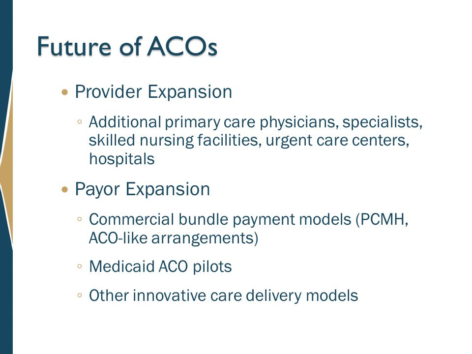 Future of ACOs Provider Expansion ◦ Additional primary care physicians, specialists, skilled nursing facilities, urgent care centers, hospitals Payor Expansion ◦ Commercial bundle payment models (PCMH, ACO-like arrangements) ◦ Medicaid ACO pilots ◦ Other innovative care delivery models