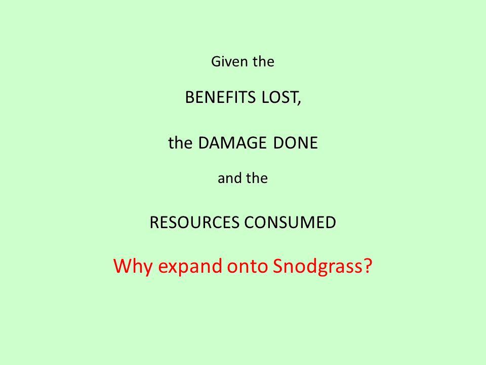 Given the BENEFITS LOST, the DAMAGE DONE and the RESOURCES CONSUMED Why expand onto Snodgrass.