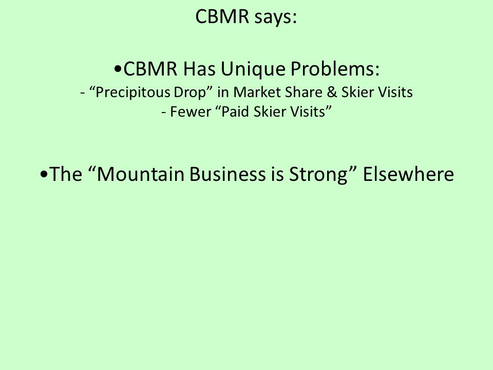 CBMR says: CBMR Has Unique Problems: - Precipitous Drop in Market Share & Skier Visits - Fewer Paid Skier Visits The Mountain Business is Strong Elsewhere