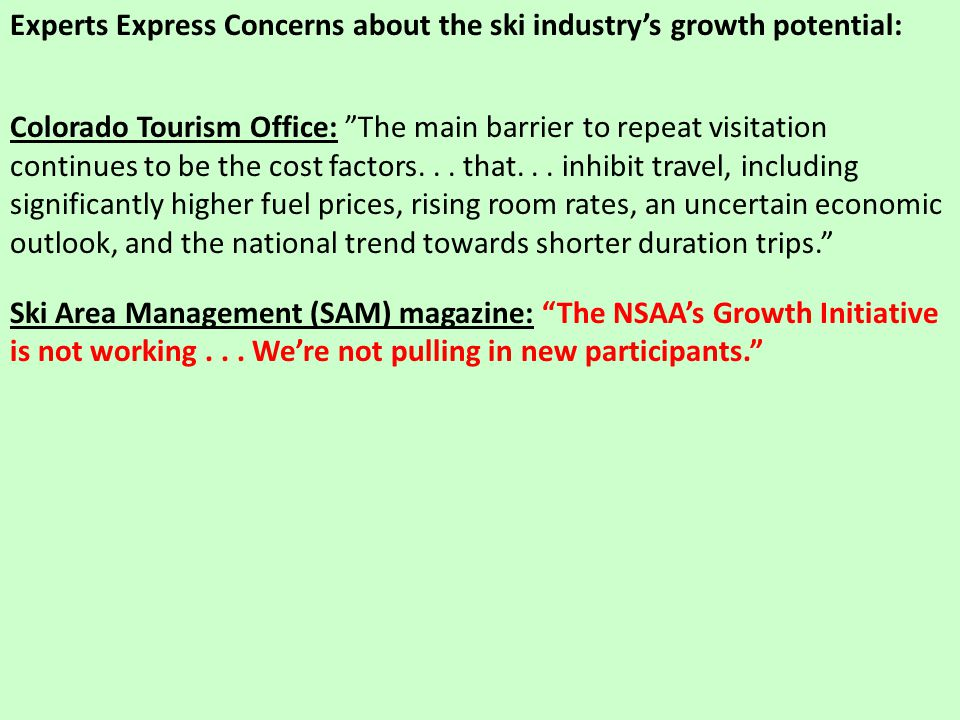 Experts Express Concerns about the ski industry's growth potential: Colorado Tourism Office: The main barrier to repeat visitation continues to be the cost factors...