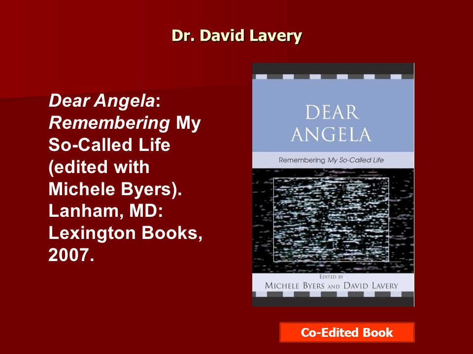 Dr.David Lavery Dear Angela: Remembering My So-Called Life (edited with Michele Byers).