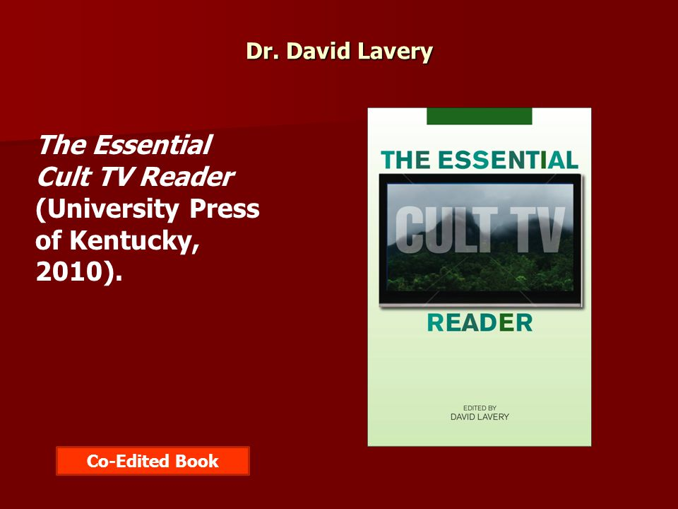 Dr. David Lavery The Essential Cult TV Reader (University Press of Kentucky, 2010). Co-Edited Book