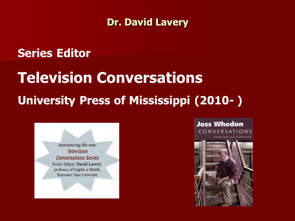 Dr. David Lavery Series Editor Television Conversations University Press of Mississippi (2010- )