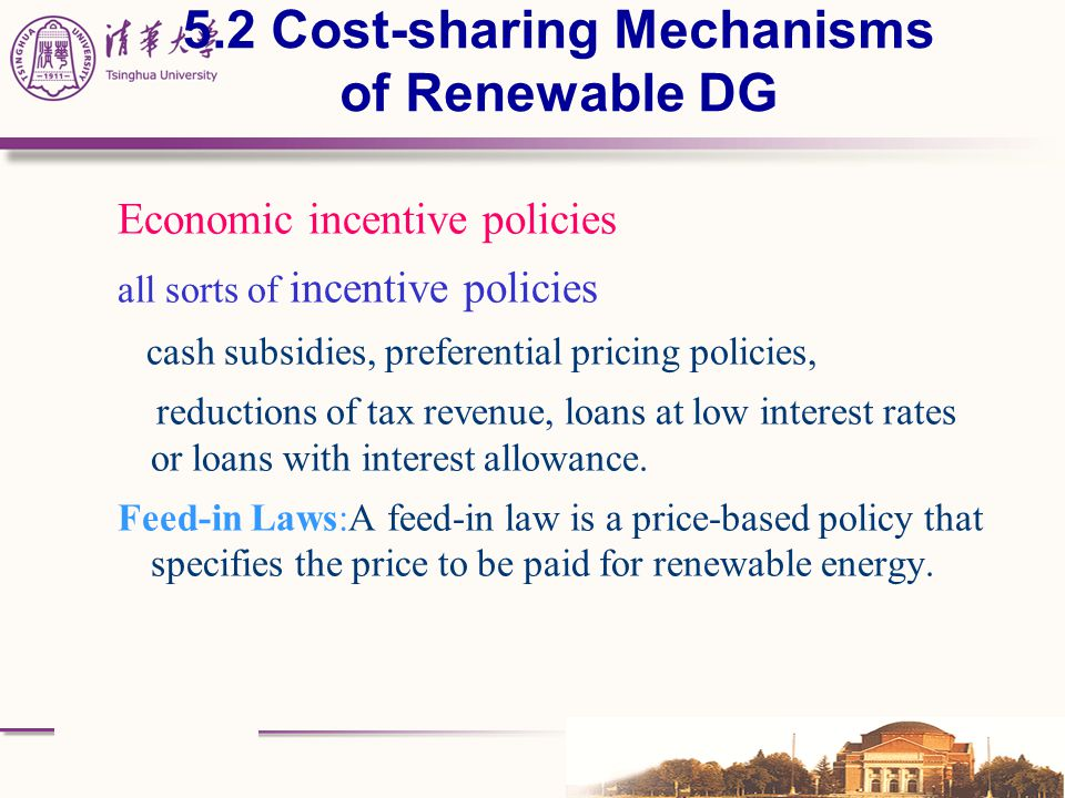 5.2 Cost-sharing Mechanisms of Renewable DG Economic incentive policies all sorts of incentive policies cash subsidies, preferential pricing policies,